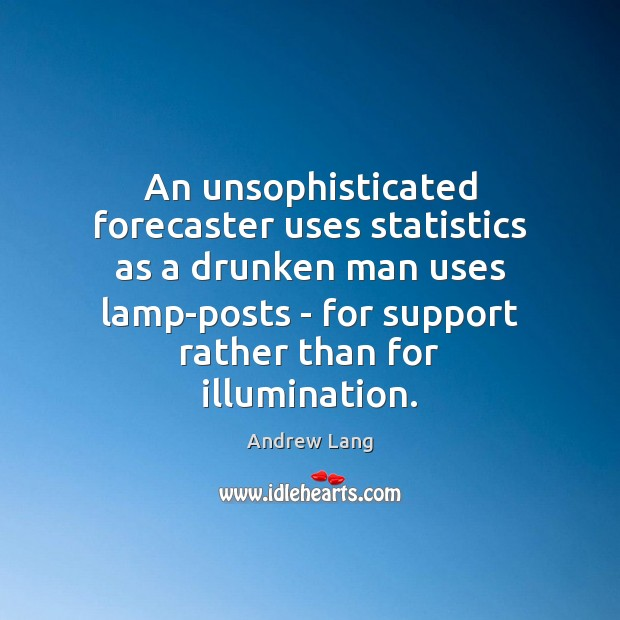 Image, An unsophisticated forecaster uses statistics as a drunken man uses lamp-posts –