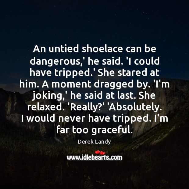 Image, An untied shoelace can be dangerous,' he said. 'I could have
