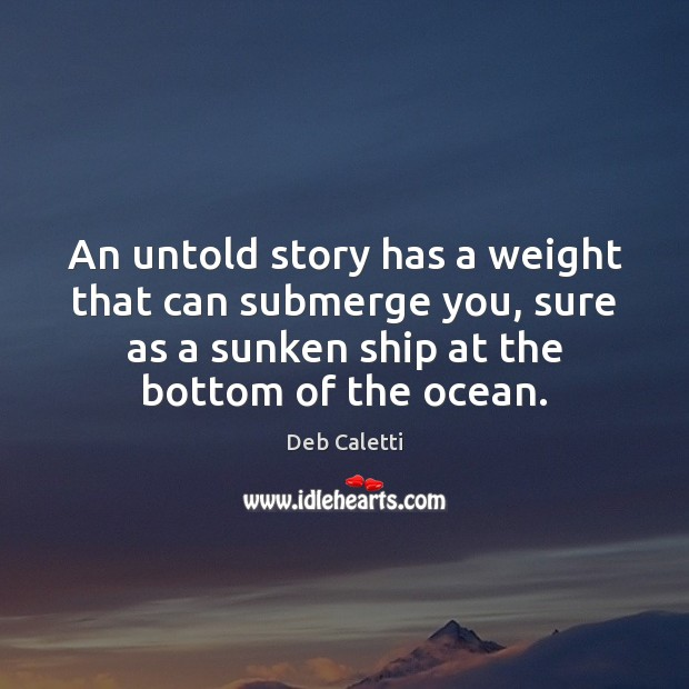 An untold story has a weight that can submerge you, sure as Deb Caletti Picture Quote