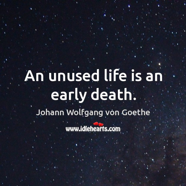 An unused life is an early death. Image