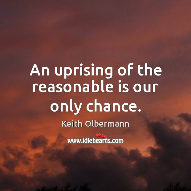 An uprising of the reasonable is our only chance. Keith Olbermann Picture Quote