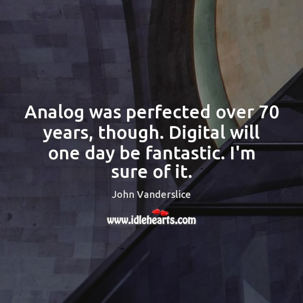 Image, Analog was perfected over 70 years, though. Digital will one day be fantastic.