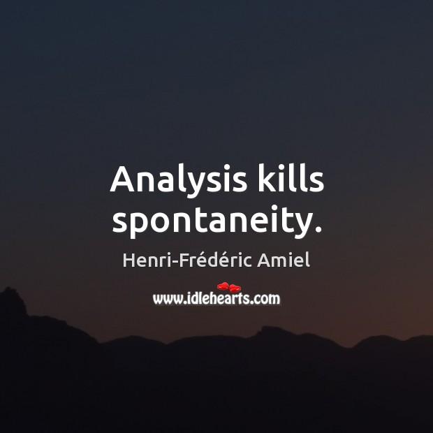Analysis kills spontaneity. Henri-Frédéric Amiel Picture Quote