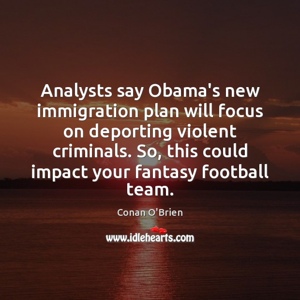 Analysts say Obama's new immigration plan will focus on deporting violent criminals. Conan O'Brien Picture Quote
