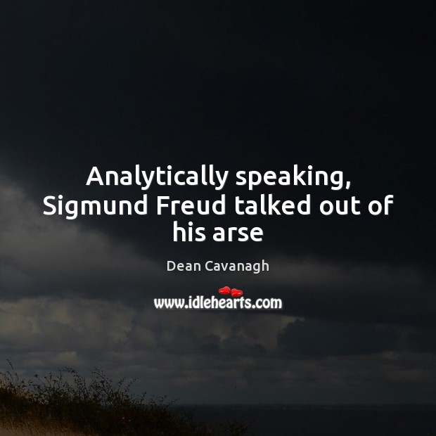 Analytically speaking, Sigmund Freud talked out of his arse Dean Cavanagh Picture Quote