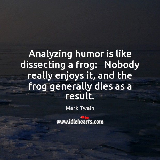 Analyzing humor is like dissecting a frog:   Nobody really enjoys it, and Image