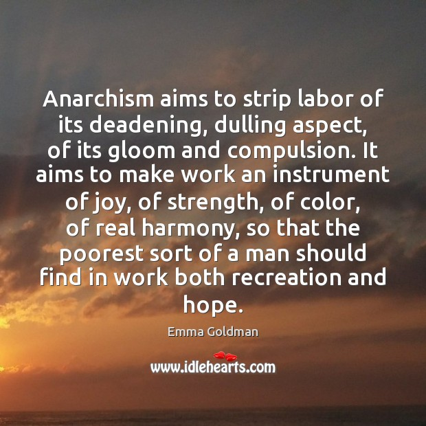 Anarchism aims to strip labor of its deadening, dulling aspect, of its Emma Goldman Picture Quote