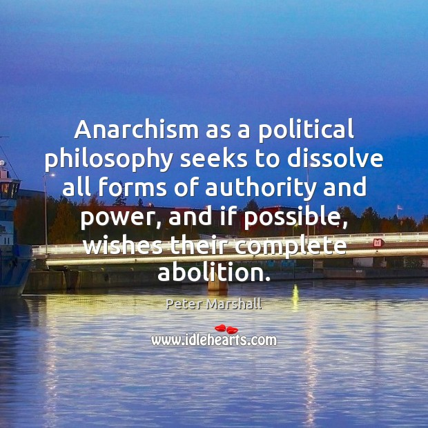 Anarchism as a political philosophy seeks to dissolve all forms of authority Peter Marshall Picture Quote