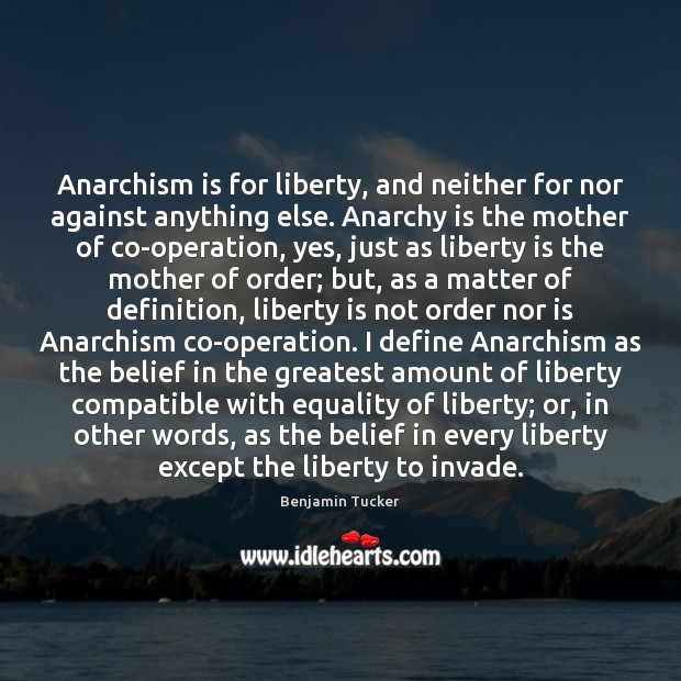 Image, Anarchism is for liberty, and neither for nor against anything else. Anarchy