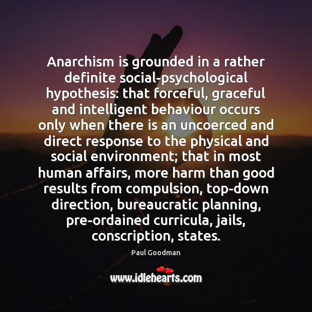 Anarchism is grounded in a rather definite social-psychological hypothesis: that forceful, graceful Paul Goodman Picture Quote