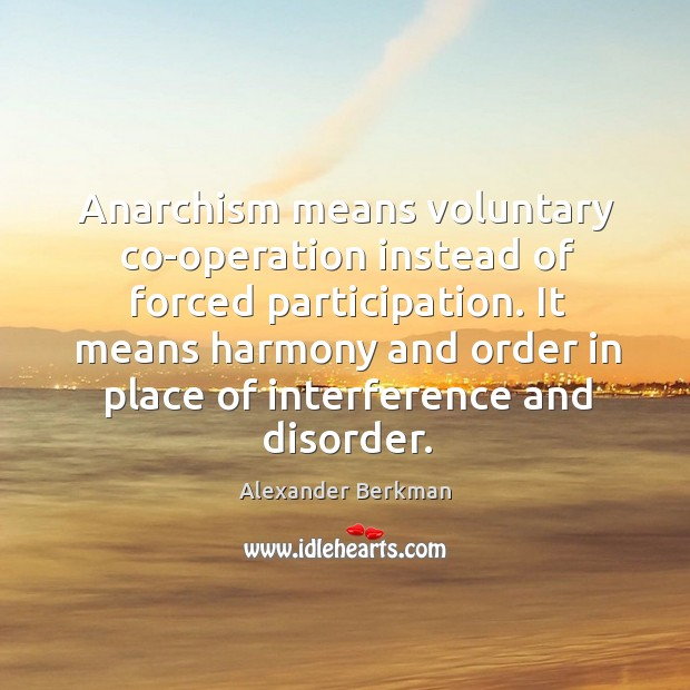 Anarchism means voluntary co-operation instead of forced participation. It means harmony and Image