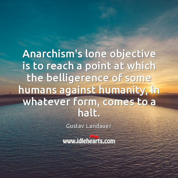 Image, Anarchism's lone objective is to reach a point at which the belligerence