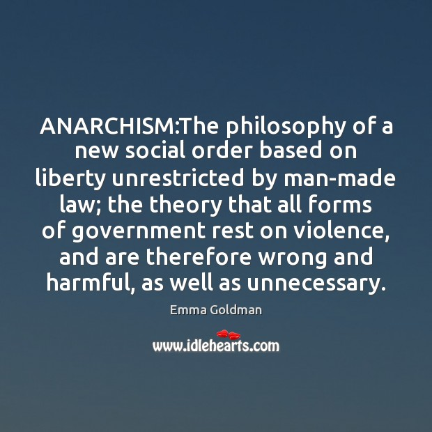 an explanation of anarchism the philosophy of a new social order based on liberty unrestricted by ma The philosophy of a new social order based on liberty unrestricted by man-made law the theory that all forms of government rest on violence, and are therefore wrong and harmful, as wemore 400 - lynne - nov 27, 2013.