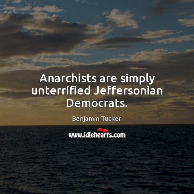 Anarchists are simply unterrified Jeffersonian Democrats. Benjamin Tucker Picture Quote