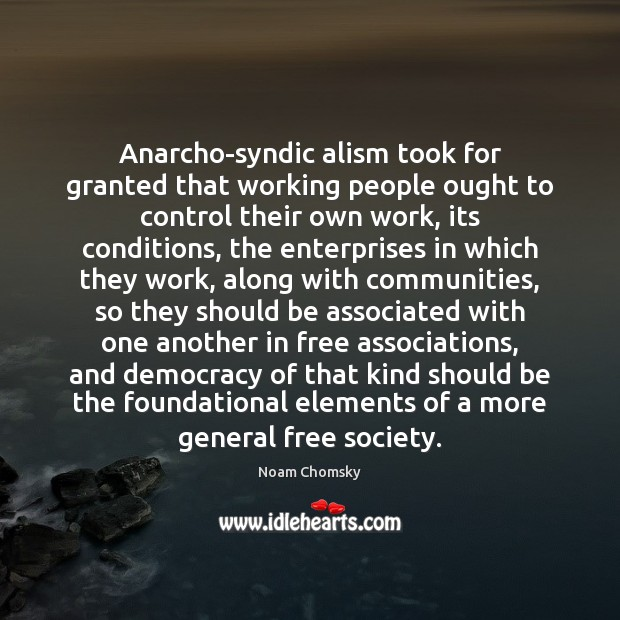 Anarcho-syndic alism took for granted that working people ought to control their Image