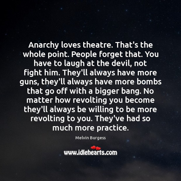 Anarchy loves theatre. That's the whole point. People forget that. You have Image