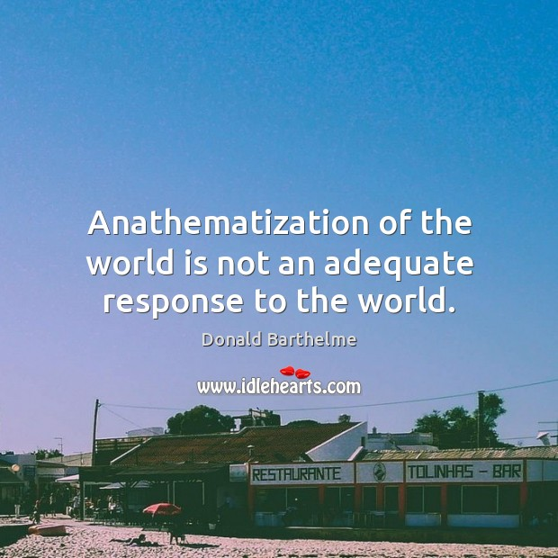 Anathematization of the world is not an adequate response to the world. Donald Barthelme Picture Quote