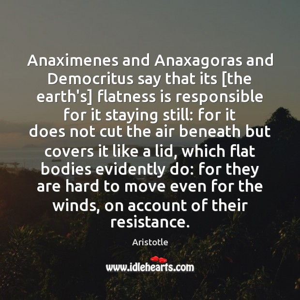 Image, Anaximenes and Anaxagoras and Democritus say that its [the earth's] flatness is
