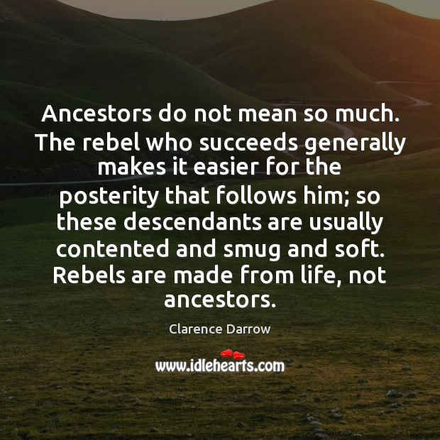 Ancestors do not mean so much. The rebel who succeeds generally makes Image