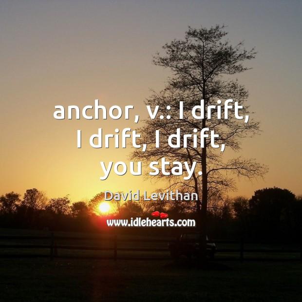 Anchor, v.: I drift, I drift, I drift, you stay. David Levithan Picture Quote