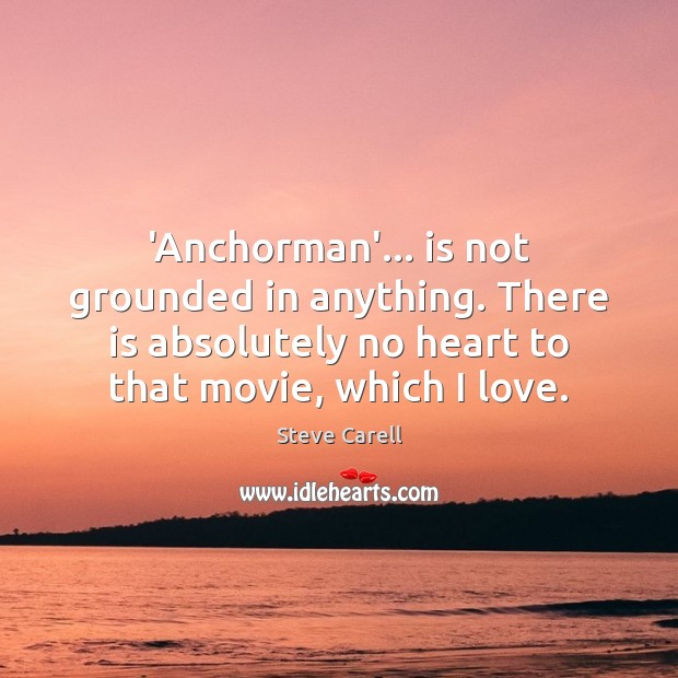 Image, 'Anchorman'… is not grounded in anything. There is absolutely no heart to