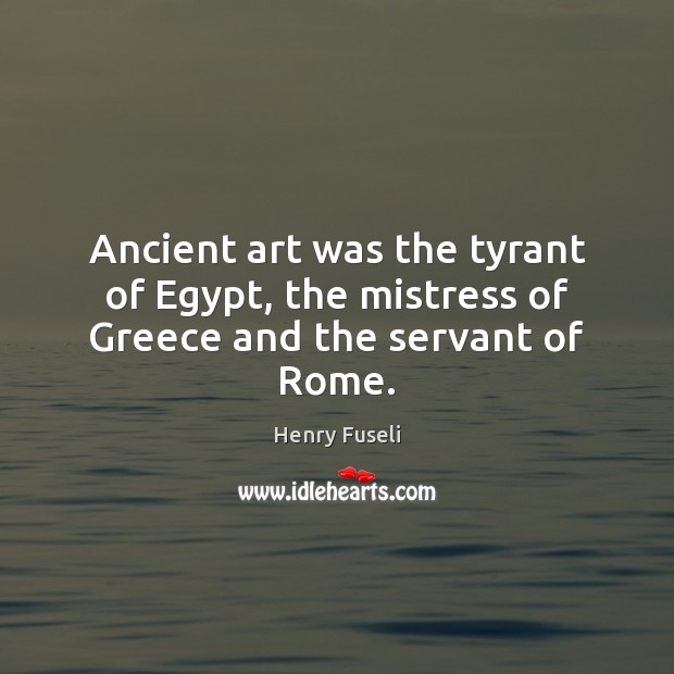 Image, Ancient art was the tyrant of Egypt, the mistress of Greece and the servant of Rome.