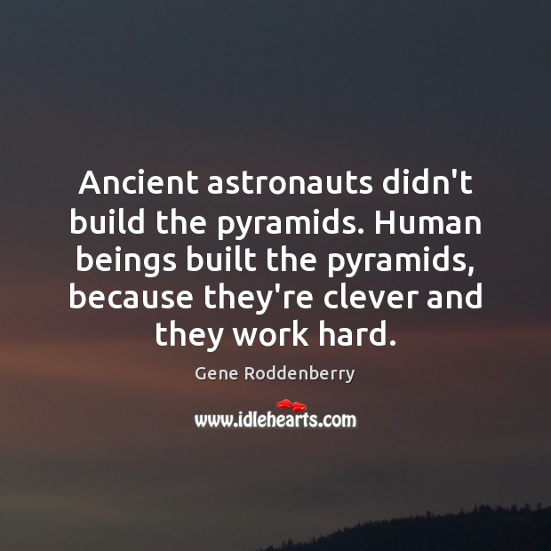 Image, Ancient astronauts didn't build the pyramids. Human beings built the pyramids, because