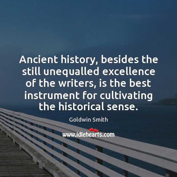 Ancient history, besides the still unequalled excellence of the writers, is the Image