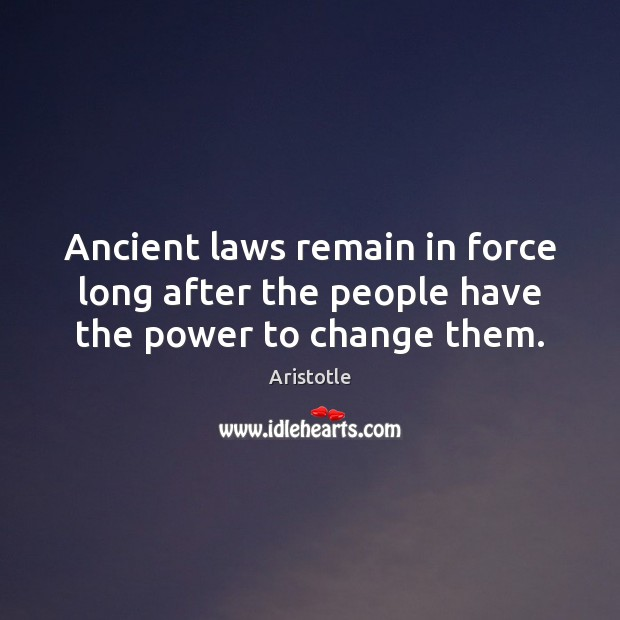 Ancient laws remain in force long after the people have the power to change them. Image