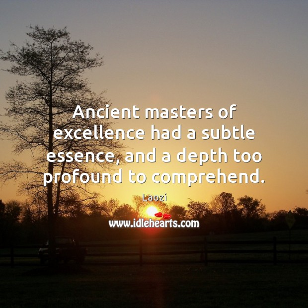 Ancient masters of excellence had a subtle essence, and a depth too Image