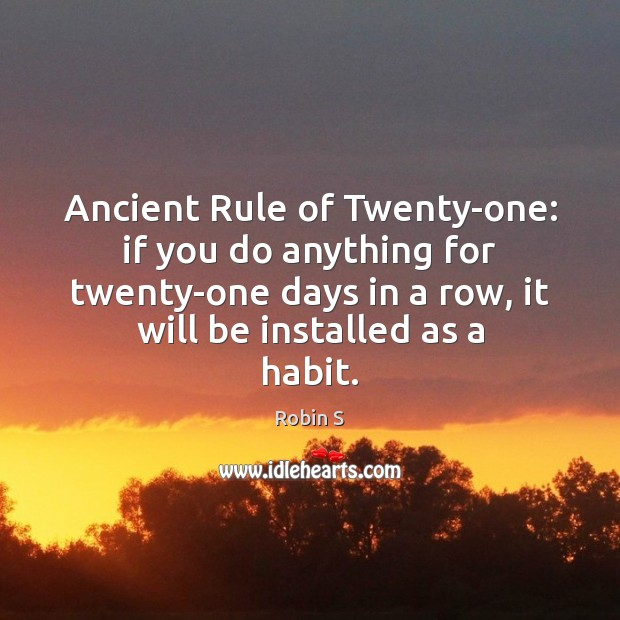 Ancient Rule of Twenty-one: if you do anything for twenty-one days in Robin S Picture Quote