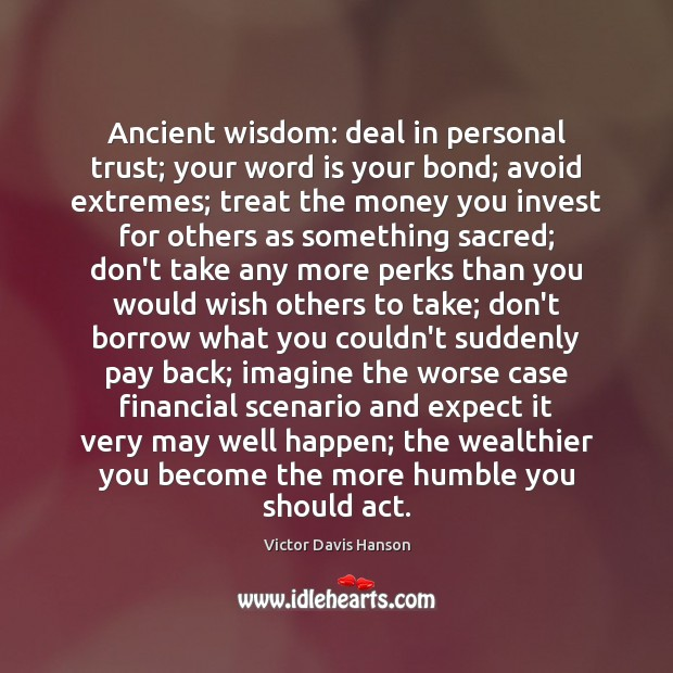 Ancient wisdom: deal in personal trust; your word is your bond; avoid Victor Davis Hanson Picture Quote