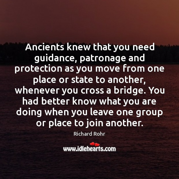 Ancients knew that you need guidance, patronage and protection as you move Richard Rohr Picture Quote