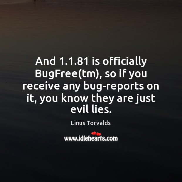 And 1.1.81 is officially BugFree(tm), so if you receive any bug-reports on Linus Torvalds Picture Quote