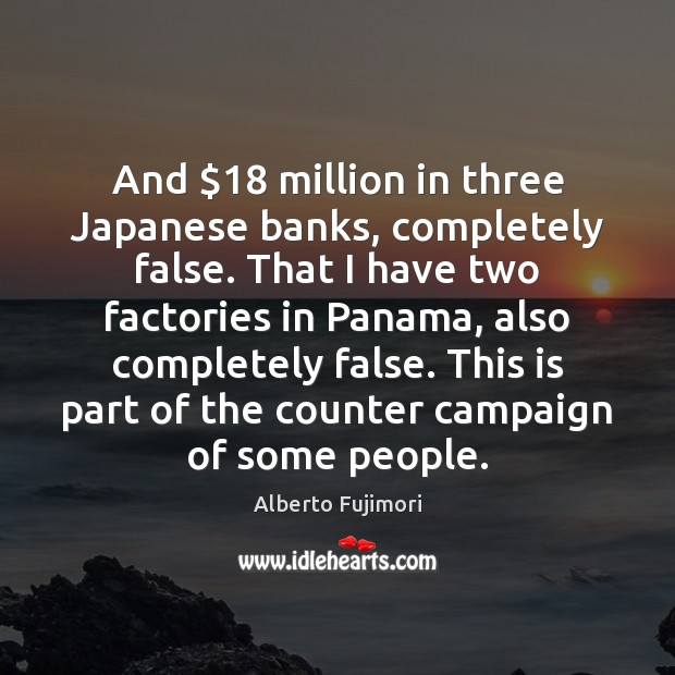 And $18 million in three Japanese banks, completely false. That I have two Image