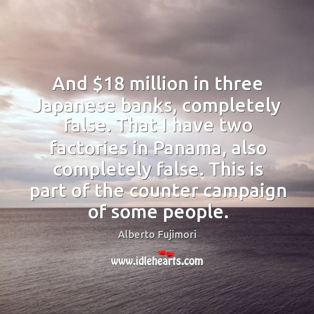 Image, And $18 million in three japanese banks, completely false. That I have two factories in panama