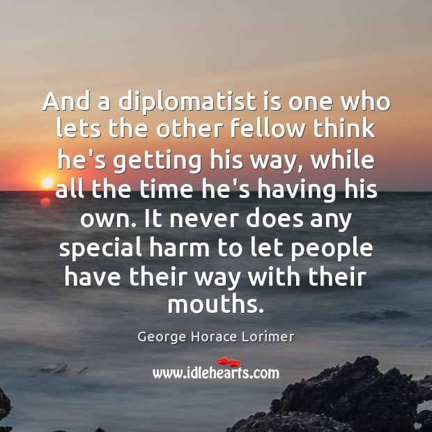 And a diplomatist is one who lets the other fellow think he's Image
