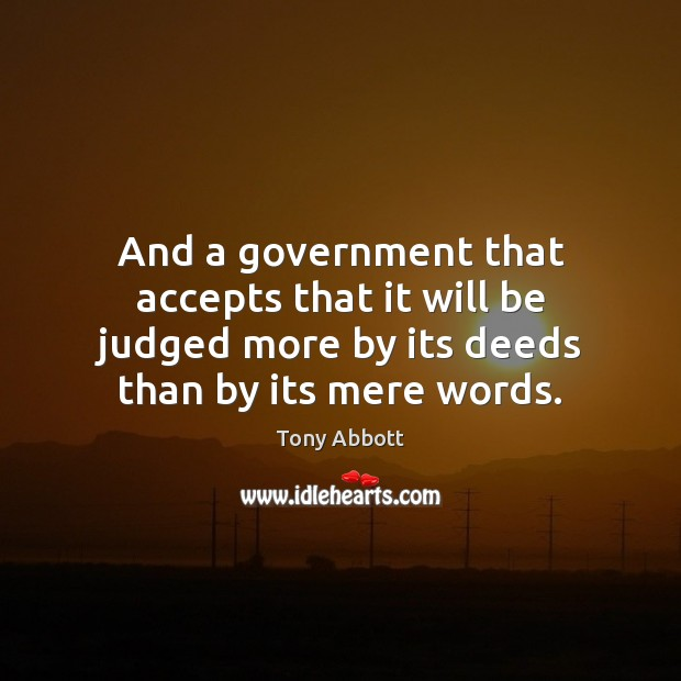 And a government that accepts that it will be judged more by Tony Abbott Picture Quote