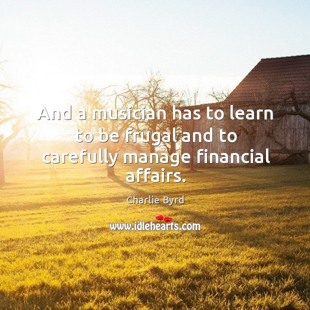 And a musician has to learn to be frugal and to carefully manage financial affairs. Image
