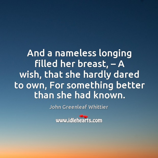 And a nameless longing filled her breast, – a wish, that she hardly dared to own, for something better than she had known. Image