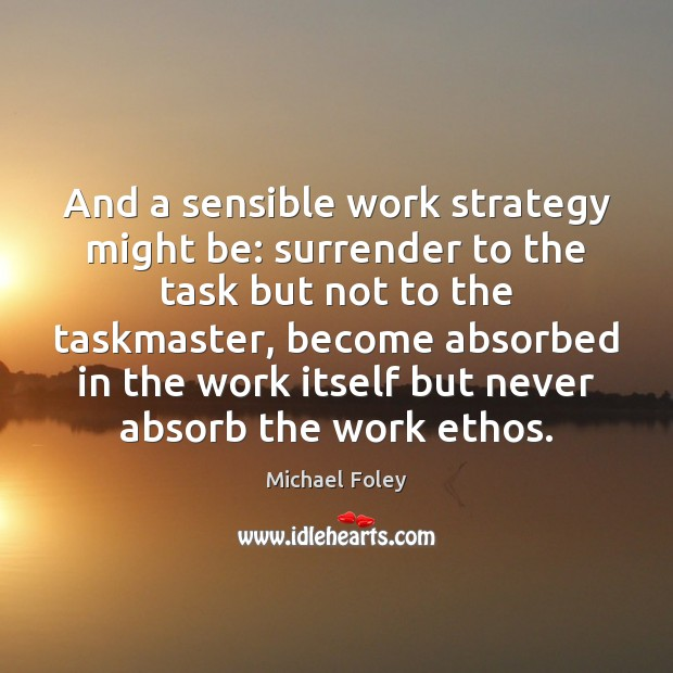 And a sensible work strategy might be: surrender to the task but Image