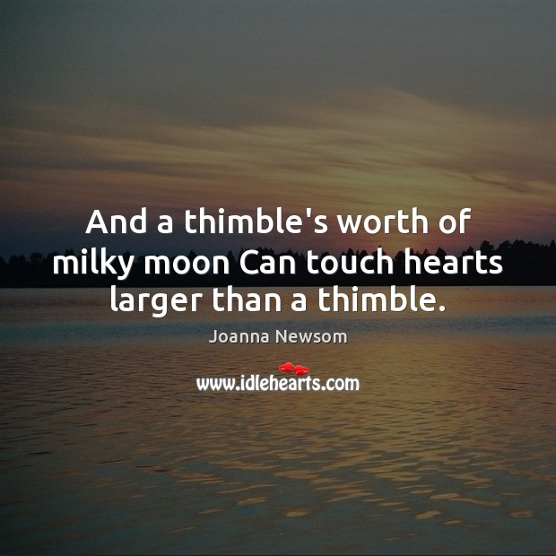 And a thimble's worth of milky moon Can touch hearts larger than a thimble. Joanna Newsom Picture Quote