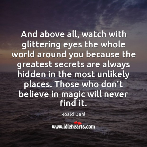 And above all, watch with glittering eyes the whole world around you Roald Dahl Picture Quote