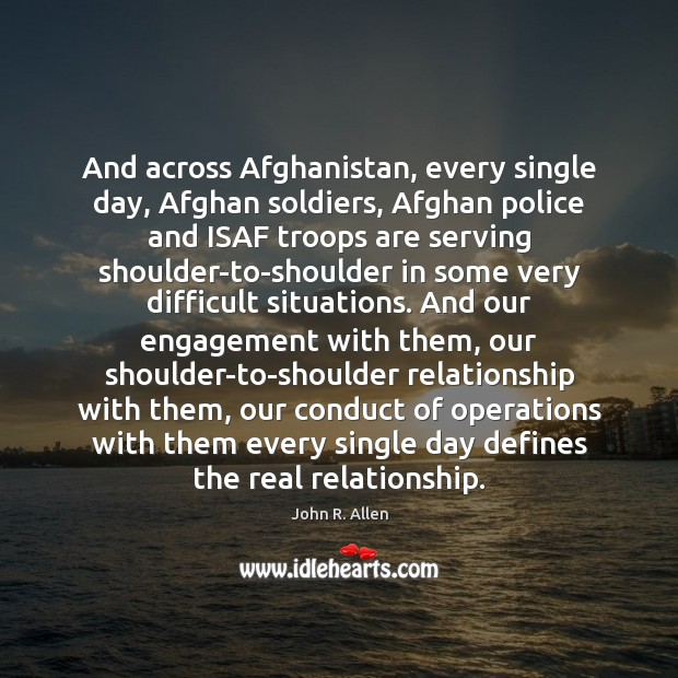 And across Afghanistan, every single day, Afghan soldiers, Afghan police and ISAF Engagement Quotes Image