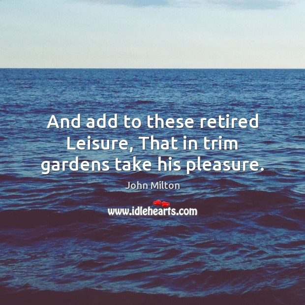 And add to these retired Leisure, That in trim gardens take his pleasure. John Milton Picture Quote
