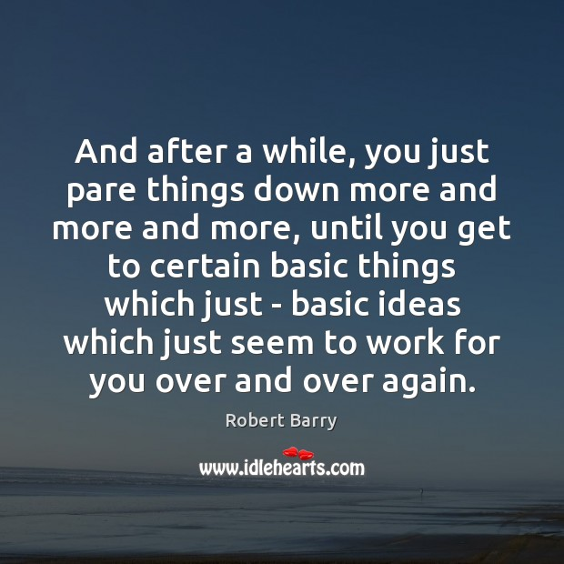 And after a while, you just pare things down more and more Robert Barry Picture Quote