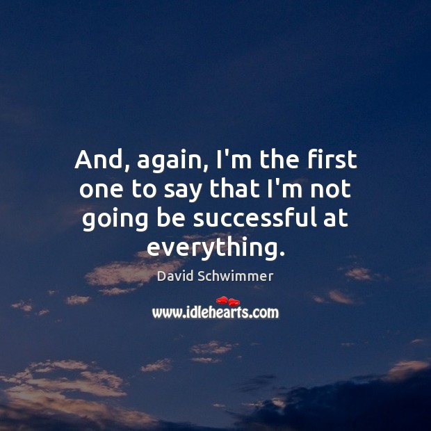 And, again, I'm the first one to say that I'm not going be successful at everything. David Schwimmer Picture Quote