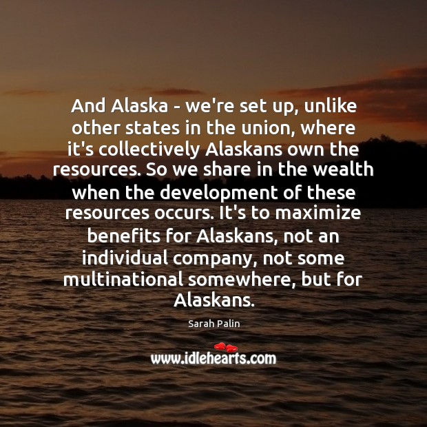 And Alaska – we're set up, unlike other states in the union, Sarah Palin Picture Quote
