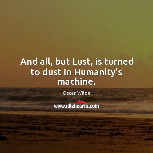 Image, And all, but Lust, is turned to dust In Humanity's machine.