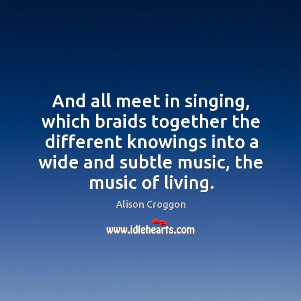 And all meet in singing, which braids together the different knowings into Image